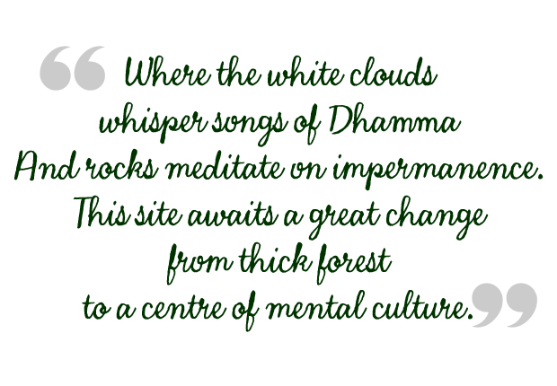 Where the white clouds whisper songs of Dhamma And rocks meditate on impermanence. This site awaits a great change from thick forest to a centre of mental culture.